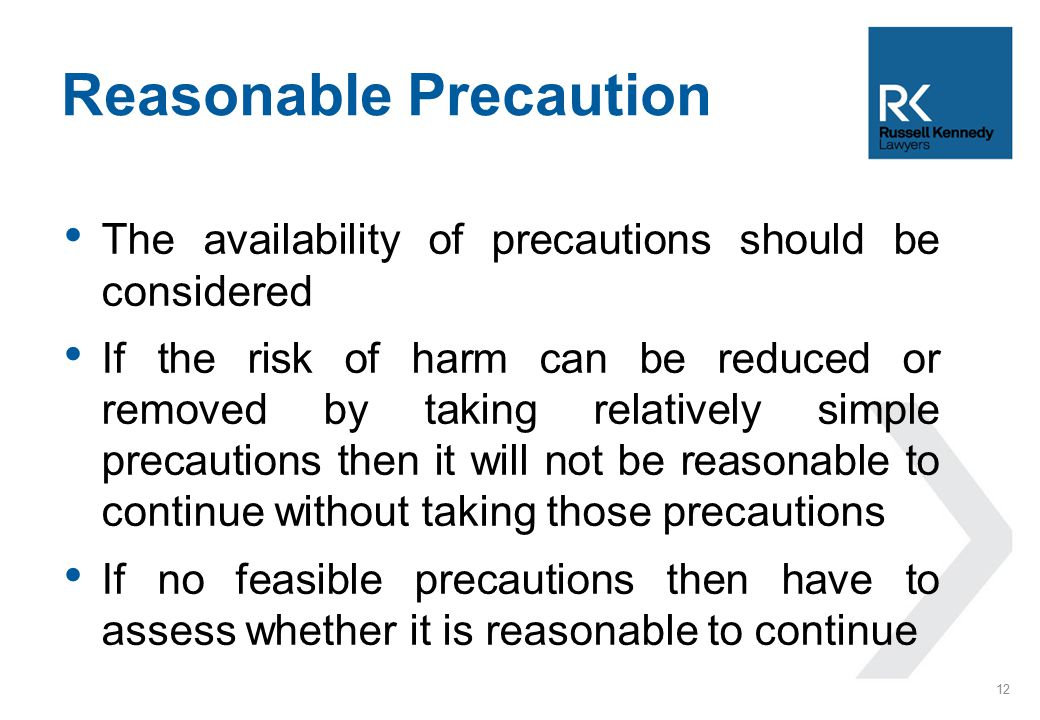 The availability of precautions should be considered If the risk of harm can be reduced or removed by taking relatively simple precautions then it will not be reasonable to continue without taking those precautions If no feasible precautions then have to assess whether it is reasonable to continue Reasonable Precaution 12