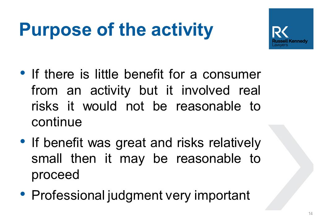 If there is little benefit for a consumer from an activity but it involved real risks it would not be reasonable to continue If benefit was great and risks relatively small then it may be reasonable to proceed Professional judgment very important Purpose of the activity 14