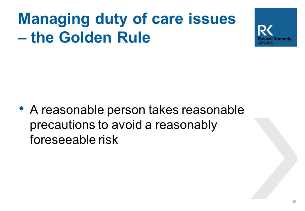 A reasonable person takes reasonable precautions to avoid a reasonably foreseeable risk Managing duty of care issues – the Golden Rule 18