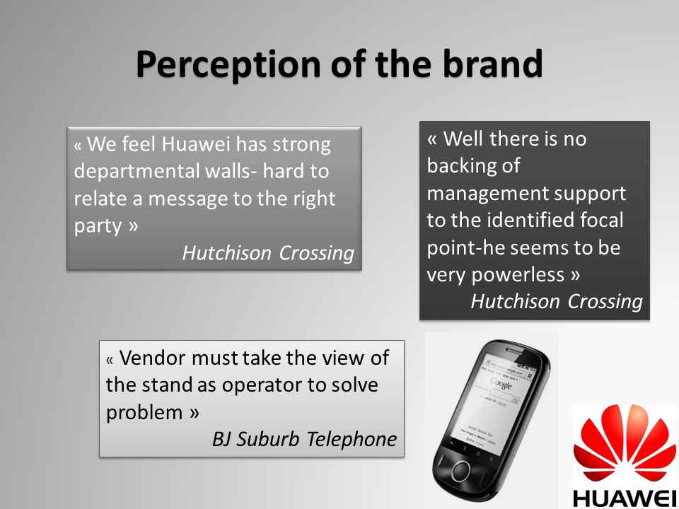 Perception of the brand « We feel Huawei has strong departmental walls- hard to relate a message to the right party » Hutchison Crossing « We feel Huawei has strong departmental walls- hard to relate a message to the right party » Hutchison Crossing « Vendor must take the view of the stand as operator to solve problem » BJ Suburb Telephone « Vendor must take the view of the stand as operator to solve problem » BJ Suburb Telephone « Well there is no backing of management support to the identified focal point-he seems to be very powerless » Hutchison Crossing « Well there is no backing of management support to the identified focal point-he seems to be very powerless » Hutchison Crossing