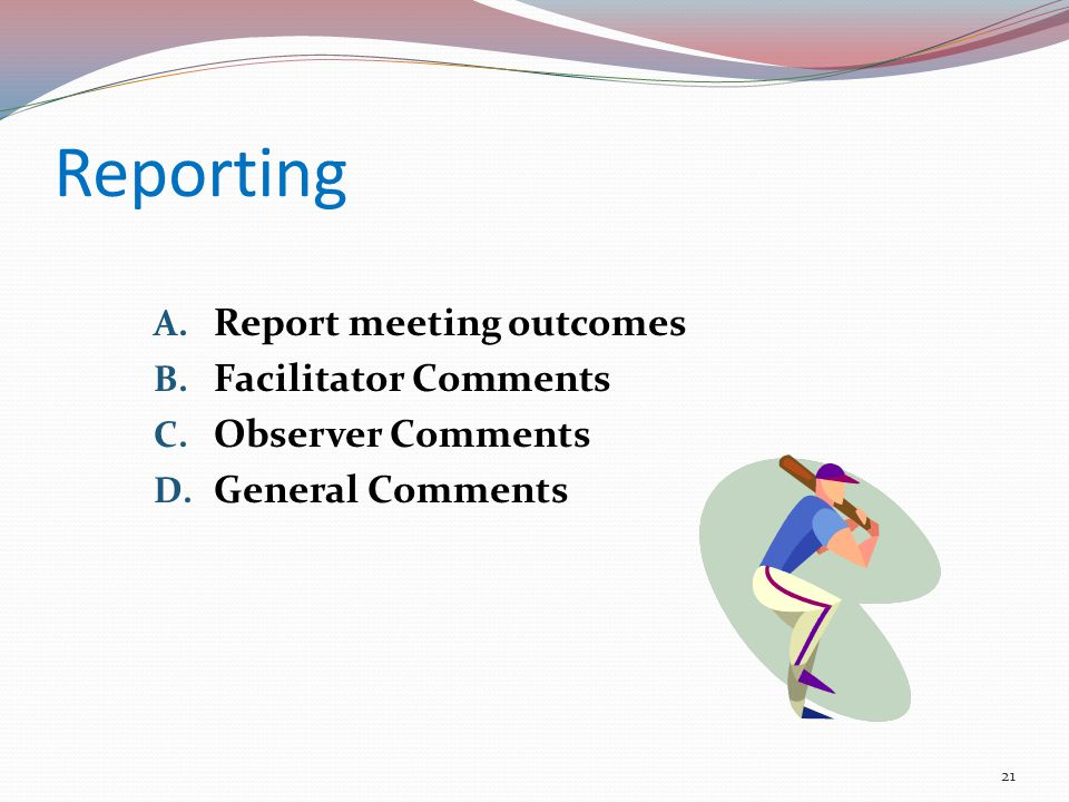 Reporting A. Report meeting outcomes B. Facilitator Comments C.