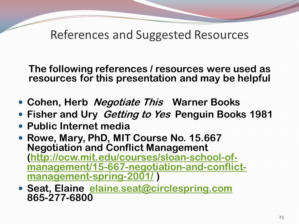 References and Suggested Resources The following references / resources were used as resources for this presentation and may be helpful Cohen, Herb Negotiate This Warner Books Fisher and Ury Getting to Yes Penguin Books 1981 Public Internet media Rowe, Mary, PhD, MIT Course No.