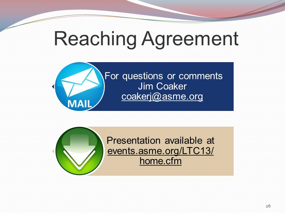 26 For questions or comments Jim Coaker coakerj@asme.org Presentation available at events.asme.org/LTC13/ home.cfm Reaching Agreement