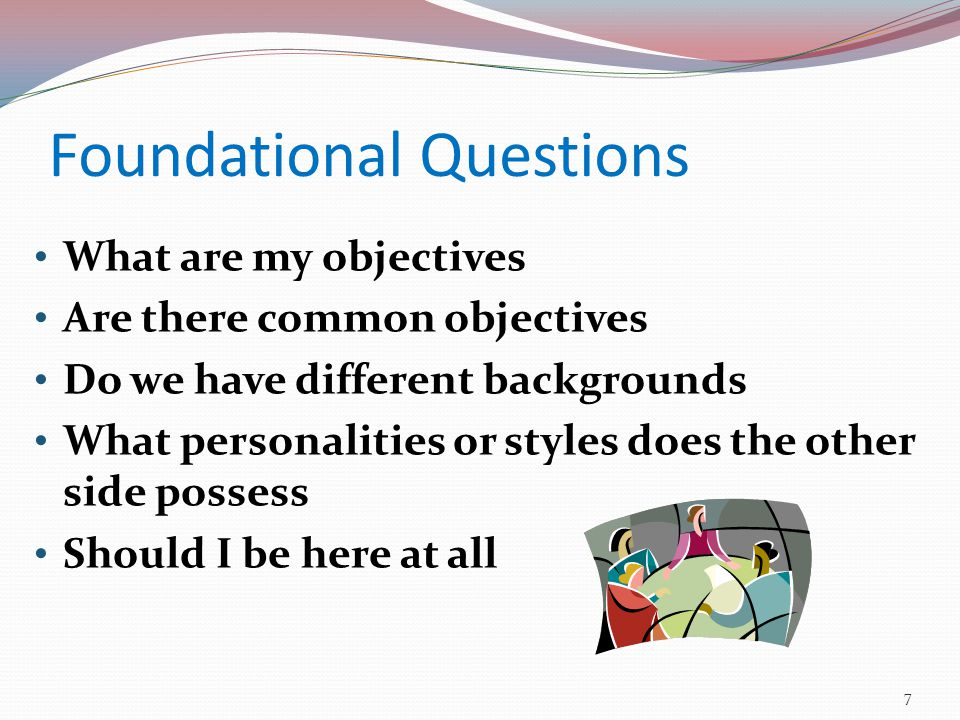 Foundational Questions What are my objectives Are there common objectives Do we have different backgrounds What personalities or styles does the other side possess Should I be here at all 7