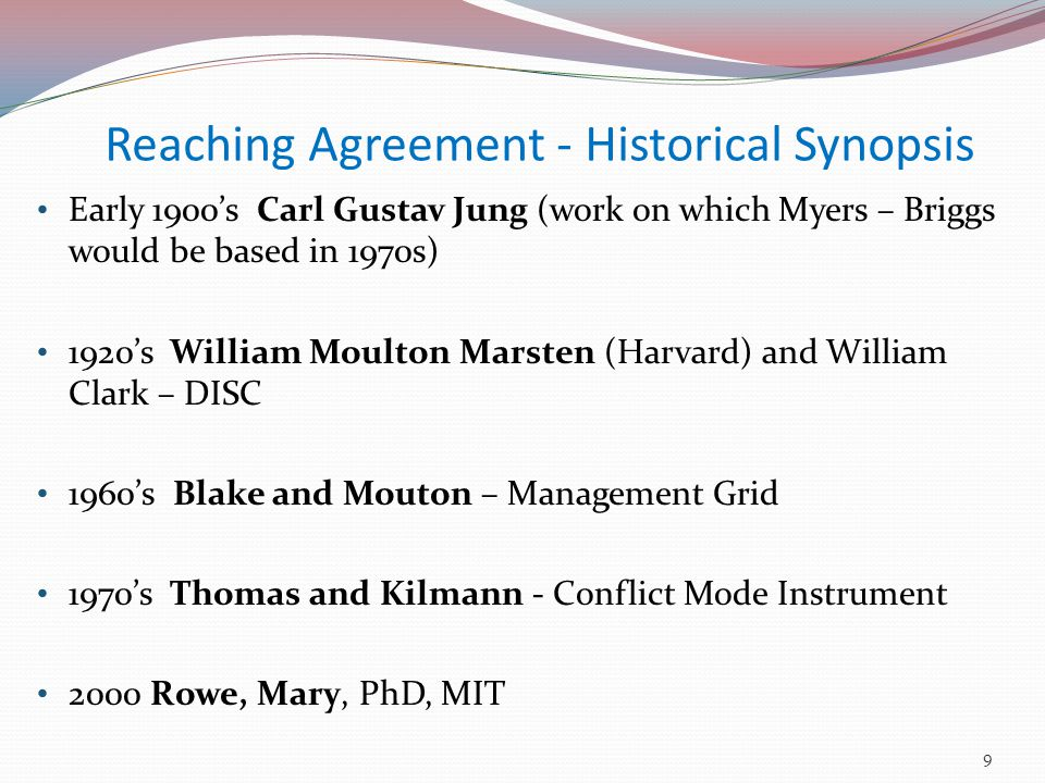 Reaching Agreement - Historical Synopsis Early 1900's Carl Gustav Jung (work on which Myers – Briggs would be based in 1970s) 1920's William Moulton Marsten (Harvard) and William Clark – DISC 1960's Blake and Mouton – Management Grid 1970's Thomas and Kilmann - Conflict Mode Instrument 2000 Rowe, Mary, PhD, MIT 9