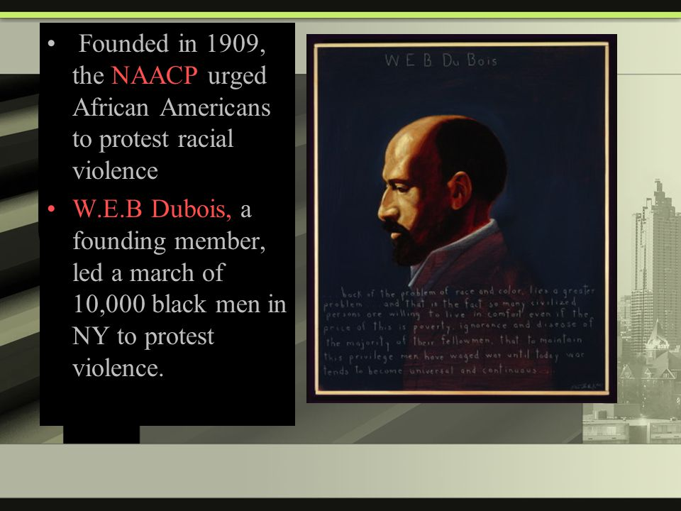 Founded in 1909, the NAACP urged African Americans to protest racial violence W.E.B Dubois, a founding member, led a march of 10,000 black men in NY to protest violence.