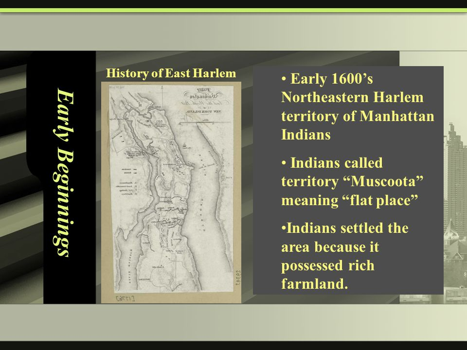 Early Beginnings Early 1600's Northeastern Harlem territory of Manhattan Indians Indians called territory Muscoota meaning flat place Indians settled the area because it possessed rich farmland.
