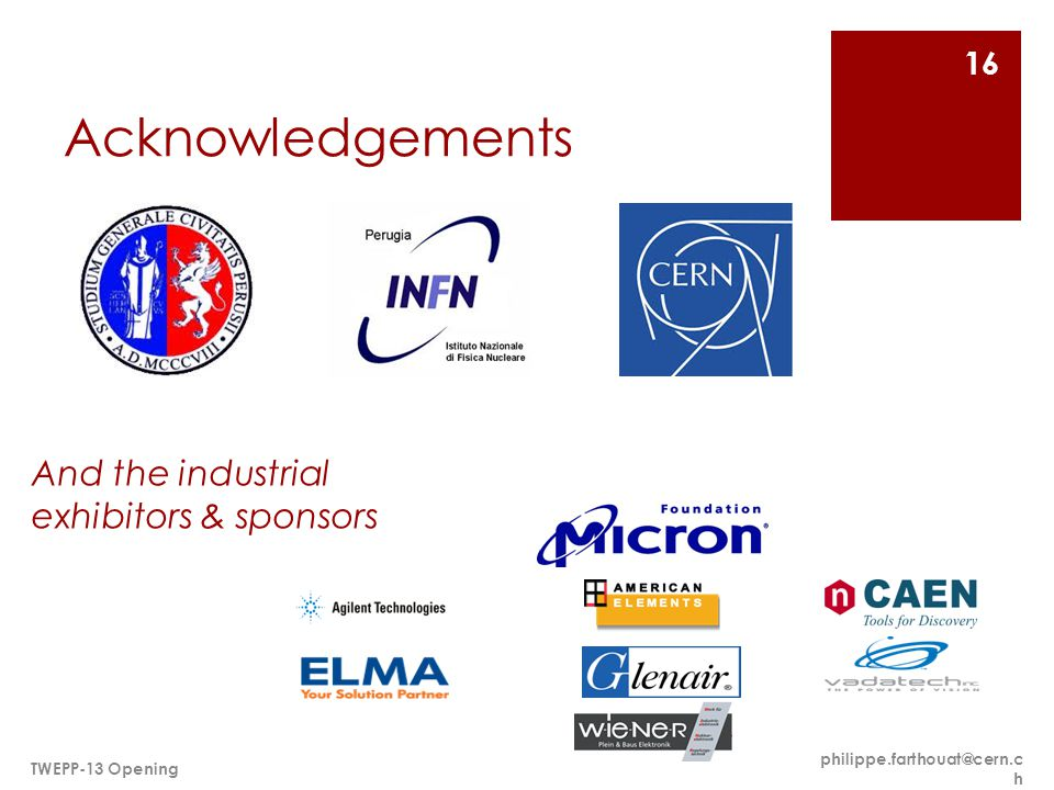 Acknowledgements philippe.farthouat@cern.c h TWEPP-13 Opening 16 And the industrial exhibitors & sponsors