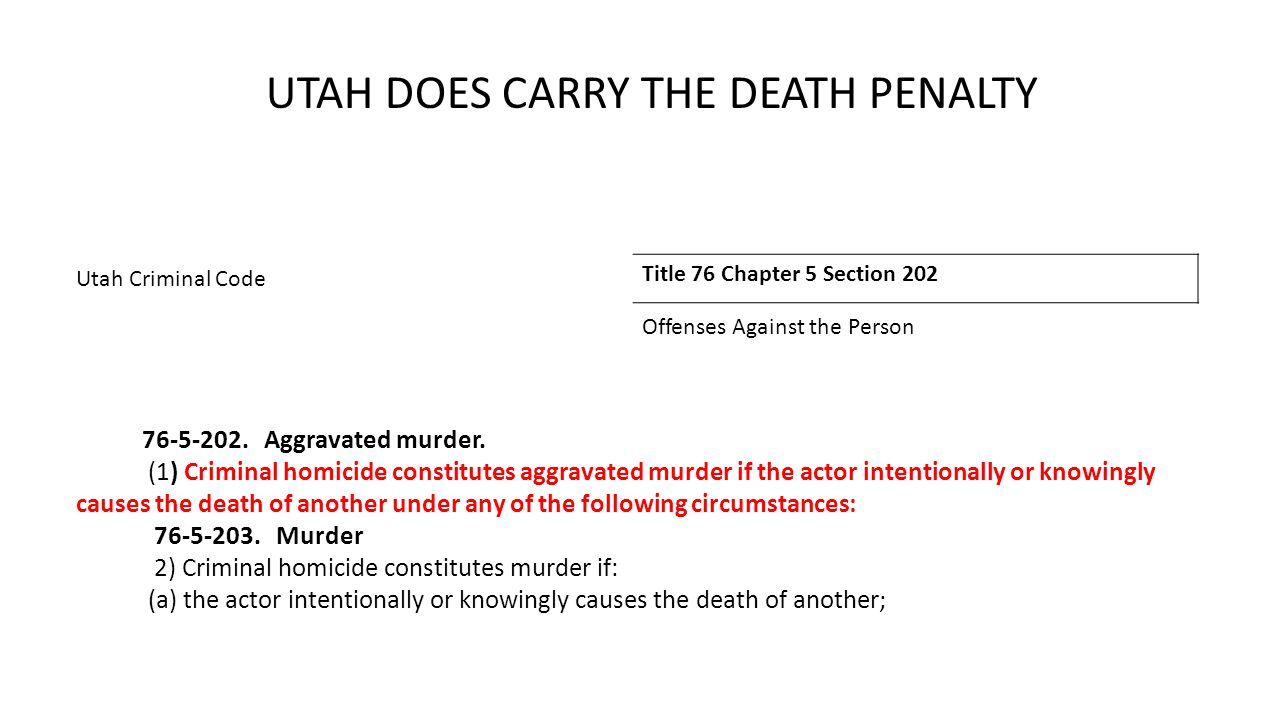 UTAH DOES CARRY THE DEATH PENALTY Utah Criminal Code Title 76 Chapter 5 Section 202 Offenses Against the Person 76-5-202.