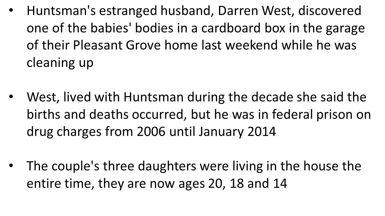 Huntsman s estranged husband, Darren West, discovered one of the babies bodies in a cardboard box in the garage of their Pleasant Grove home last weekend while he was cleaning up West, lived with Huntsman during the decade she said the births and deaths occurred, but he was in federal prison on drug charges from 2006 until January 2014 The couple s three daughters were living in the house the entire time, they are now ages 20, 18 and 14