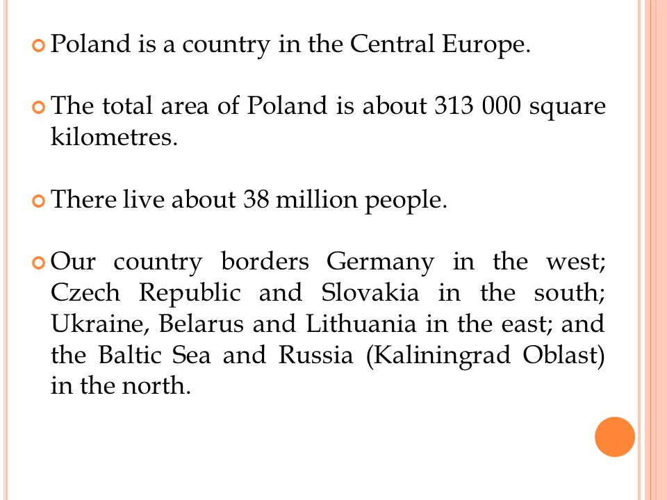 Poland is a country in the Central Europe.