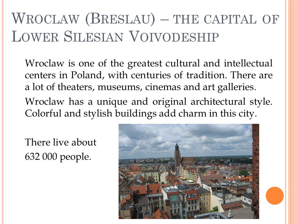 W ROCLAW (B RESLAU ) – THE CAPITAL OF L OWER S ILESIAN V OIVODESHIP Wroclaw is one of the greatest cultural and intellectual centers in Poland, with centuries of tradition.