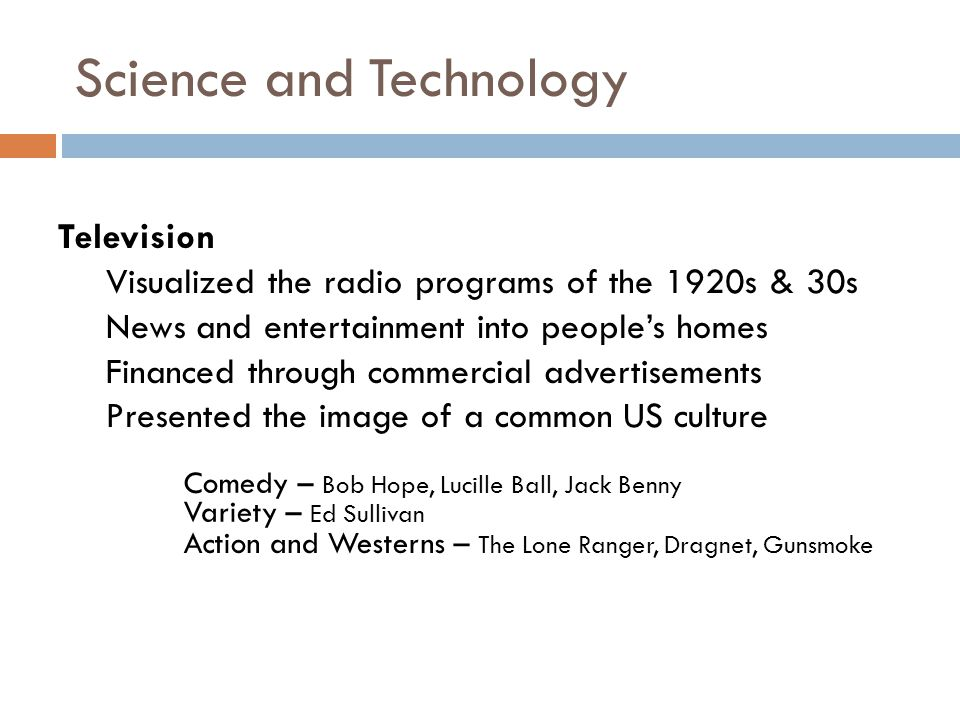 Science and Technology Television Visualized the radio programs of the 1920s & 30s News and entertainment into people's homes Financed through commercial advertisements Presented the image of a common US culture Comedy – Bob Hope, Lucille Ball, Jack Benny Variety – Ed Sullivan Action and Westerns – The Lone Ranger, Dragnet, Gunsmoke