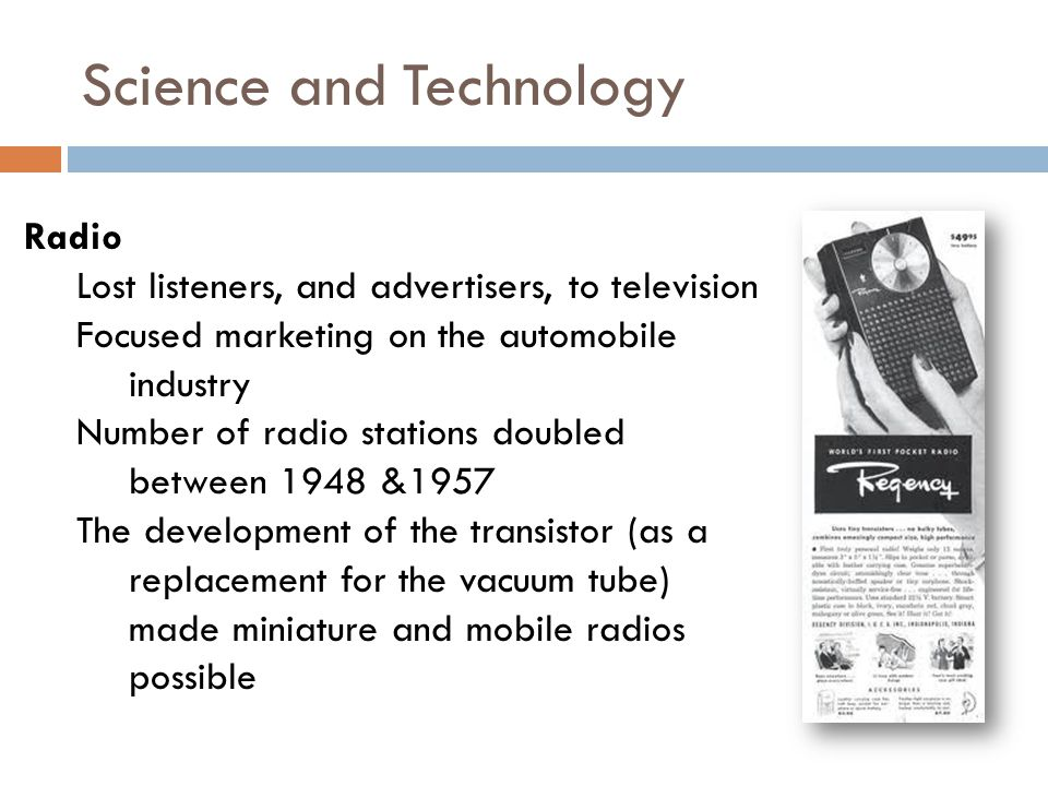 Science and Technology Radio Lost listeners, and advertisers, to television Focused marketing on the automobile industry Number of radio stations doubled between 1948 &1957 The development of the transistor (as a replacement for the vacuum tube) made miniature and mobile radios possible
