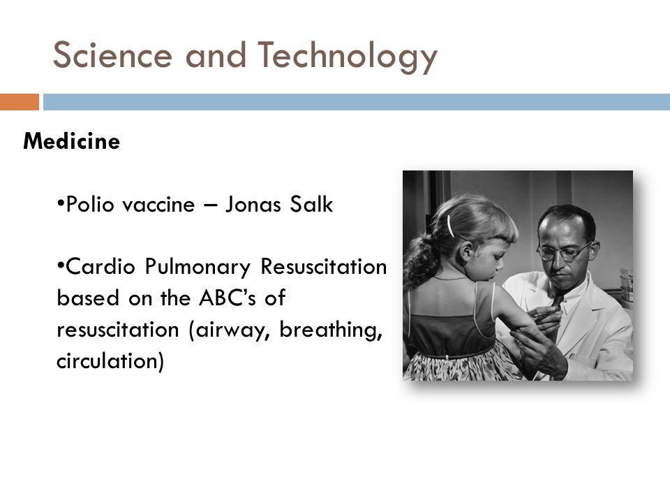 Science and Technology Medicine Polio vaccine – Jonas Salk Cardio Pulmonary Resuscitation based on the ABC's of resuscitation (airway, breathing, circulation)