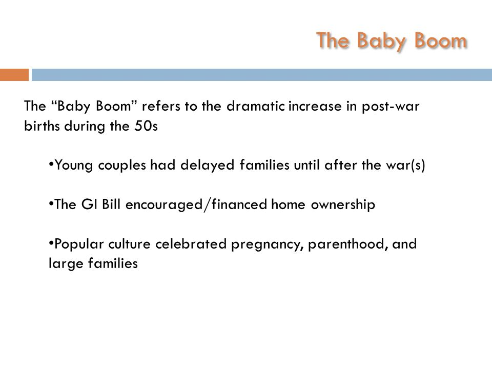 The Baby Boom The Baby Boom refers to the dramatic increase in post-war births during the 50s Young couples had delayed families until after the war(s) The GI Bill encouraged/financed home ownership Popular culture celebrated pregnancy, parenthood, and large families