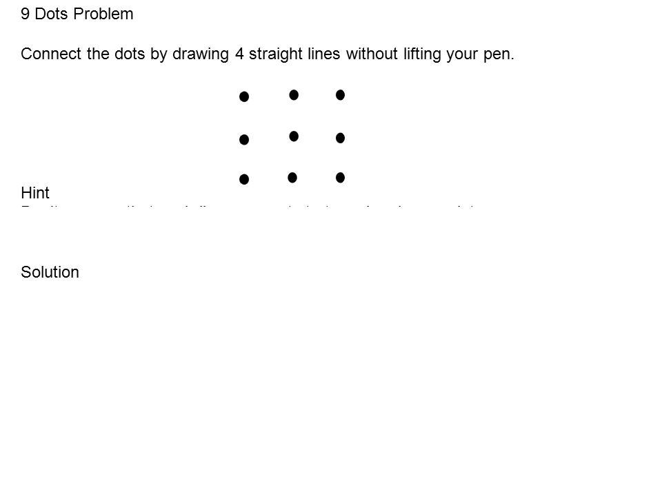 9 Dots Problem Connect the dots by drawing 4 straight lines without lifting your pen.