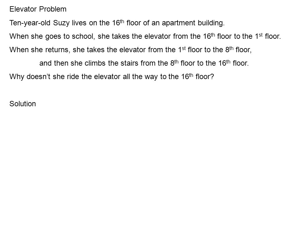 Elevator Problem Ten-year-old Suzy lives on the 16 th floor of an apartment building.