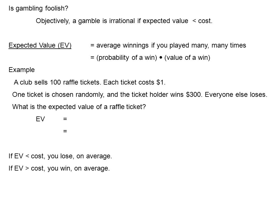 Is gambling foolish. Objectively, a gamble is irrational if expected value < cost.