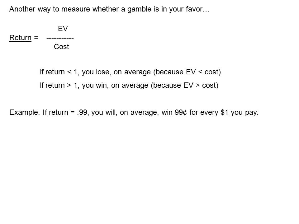 Another way to measure whether a gamble is in your favor… EV Return = ----------- Cost If return < 1, you lose, on average (because EV < cost) If return > 1, you win, on average (because EV > cost) Example.
