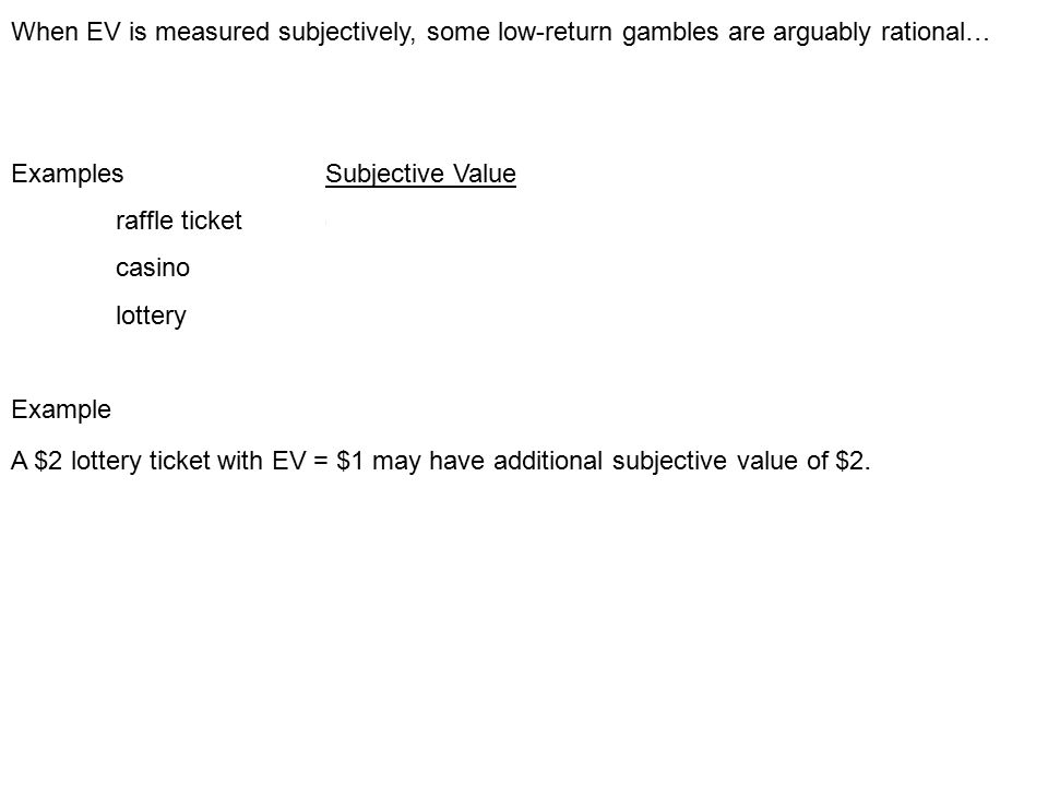 When EV is measured subjectively, some low-return gambles are arguably rational… ExamplesSubjective Value raffle ticketcharity casino fun lottery hope Example A $2 lottery ticket with EV = $1 may have additional subjective value of $2.