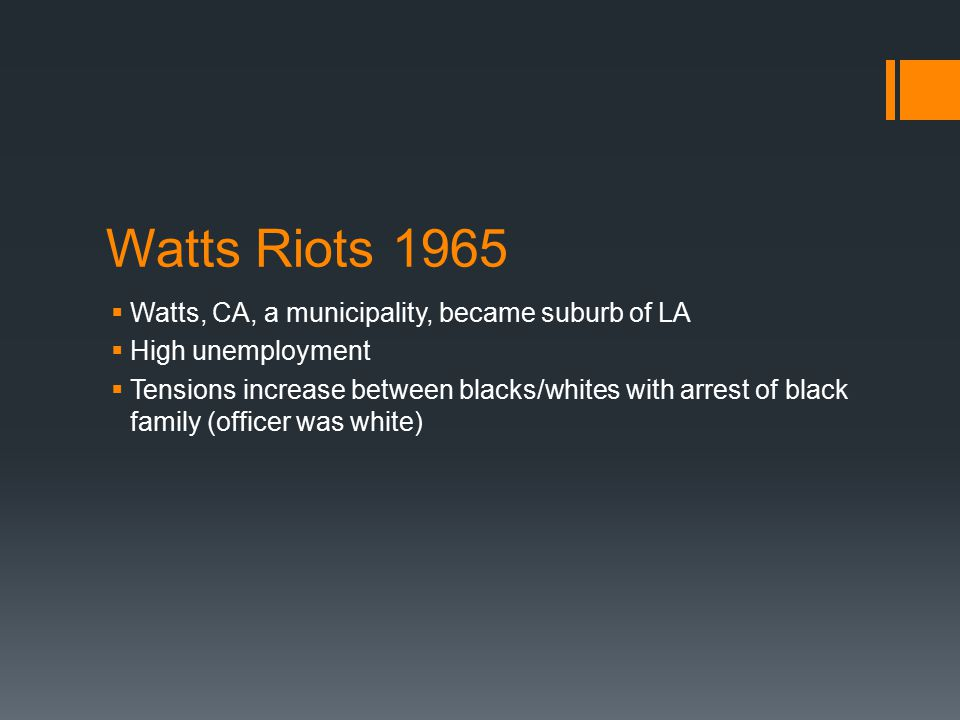 Watts Riots 1965  Watts, CA, a municipality, became suburb of LA  High unemployment  Tensions increase between blacks/whites with arrest of black family (officer was white)