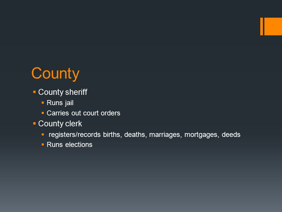 County  County sheriff  Runs jail  Carries out court orders  County clerk  registers/records births, deaths, marriages, mortgages, deeds  Runs elections