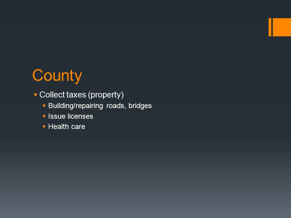 County  Collect taxes (property)  Building/repairing roads, bridges  Issue licenses  Health care