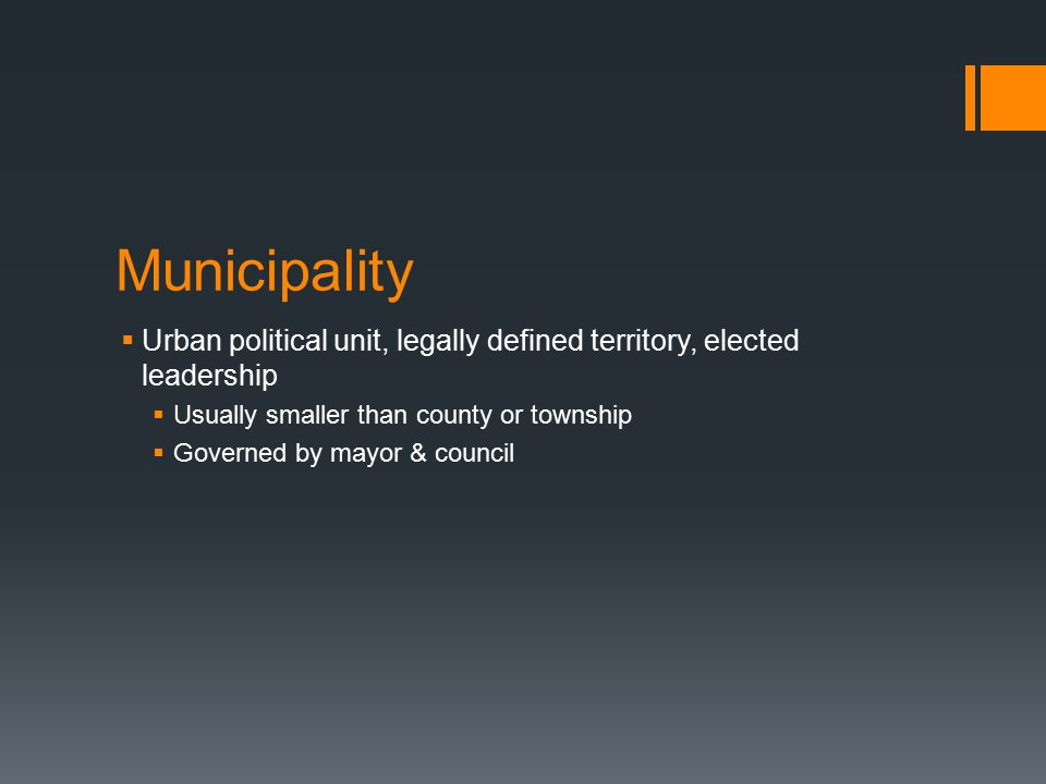 Municipality  Urban political unit, legally defined territory, elected leadership  Usually smaller than county or township  Governed by mayor & council