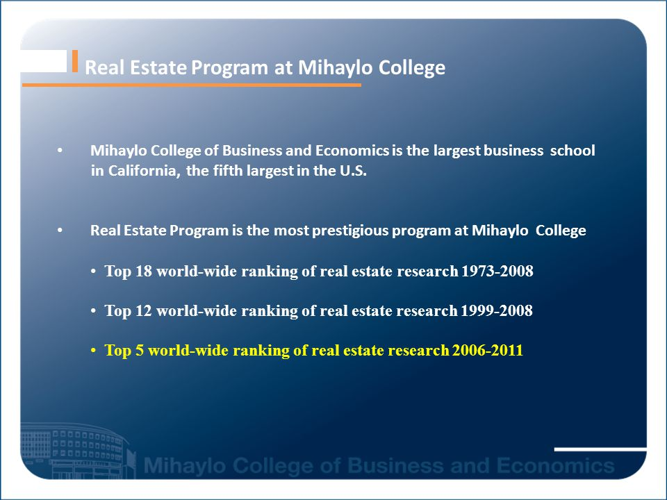 Real Estate Program at Mihaylo College Mihaylo College of Business and Economics is the largest business school in California, the fifth largest in the U.S.