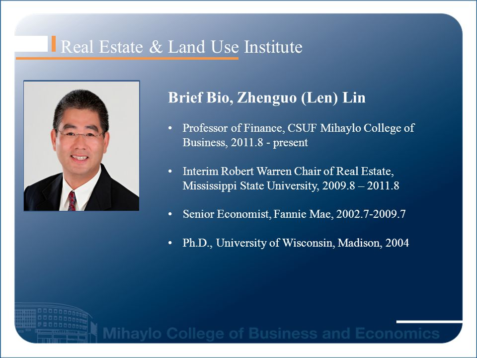 Real Estate & Land Use Institute Brief Bio, Zhenguo (Len) Lin Professor of Finance, CSUF Mihaylo College of Business, 2011.8 - present Interim Robert Warren Chair of Real Estate, Mississippi State University, 2009.8 – 2011.8 Senior Economist, Fannie Mae, 2002.7-2009.7 Ph.D., University of Wisconsin, Madison, 2004 Len Lin Image here
