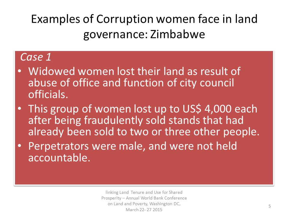 Examples of Corruption women face in land governance: Zimbabwe Case 2 In a densely populated suburb of Harare (poor to low income) council housing being transferred for for individual ownership.