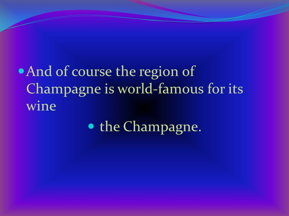 And of course the region of Champagne is world-famous for its wine the Champagne.
