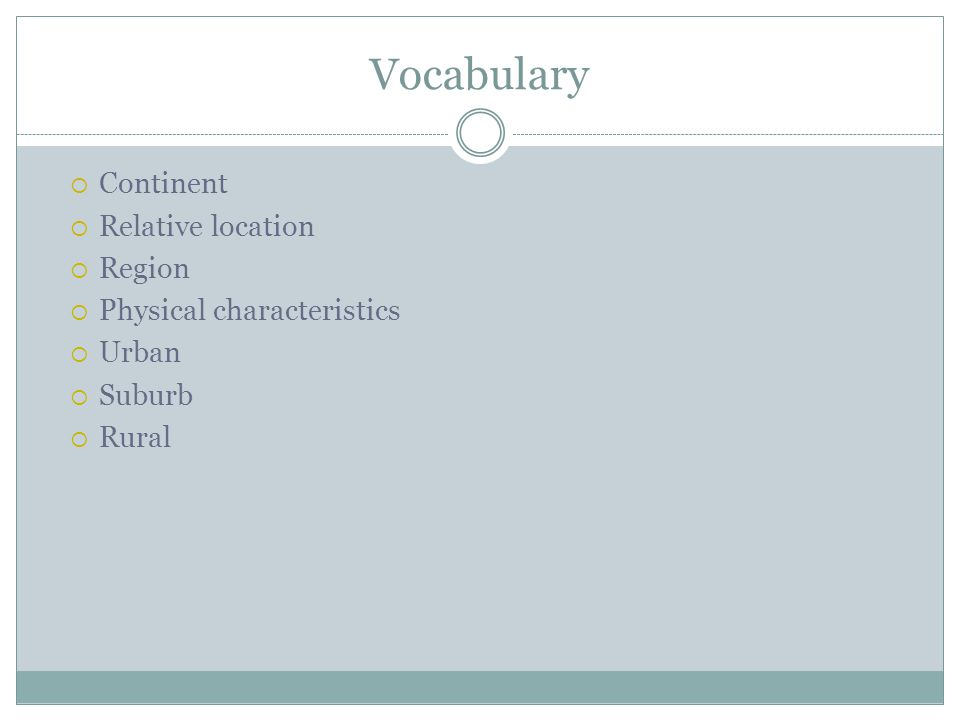 Vocabulary  Continent  Relative location  Region  Physical characteristics  Urban  Suburb  Rural