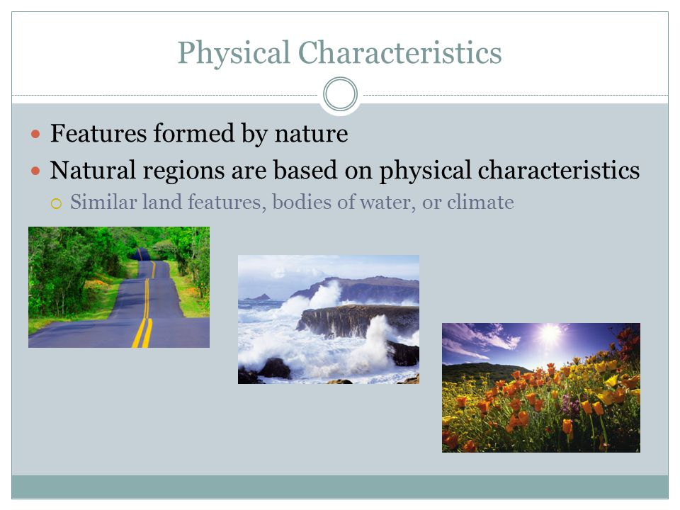 Physical Characteristics Features formed by nature Natural regions are based on physical characteristics  Similar land features, bodies of water, or