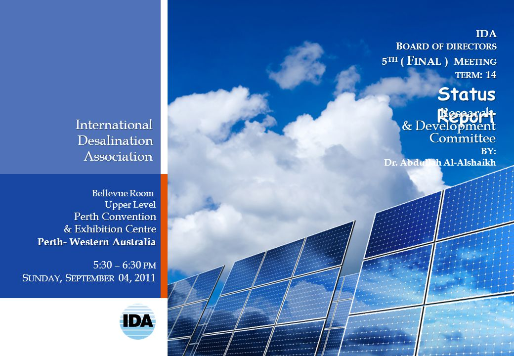 InternationalDesalinationAssociation Bellevue Room Upper Level Perth Convention & Exhibition Centre Perth- Western Australia 5:30 – 6:30 PM S UNDAY, S EPTEMBER 04, 2011 IDA B OARD OF DIRECTORS 5 TH ( F INAL ) M EETING TERM : 14 TERM : 14 Status Report BY: Dr.