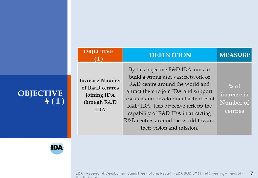 IDA - Research & Development Committee - Status Report - IDA BOD 5 th ( Final ) meeting – Term 14 - Perth- Australia 7 OBJECTIVE # ( 1 ) OBJECTIVE ( 1