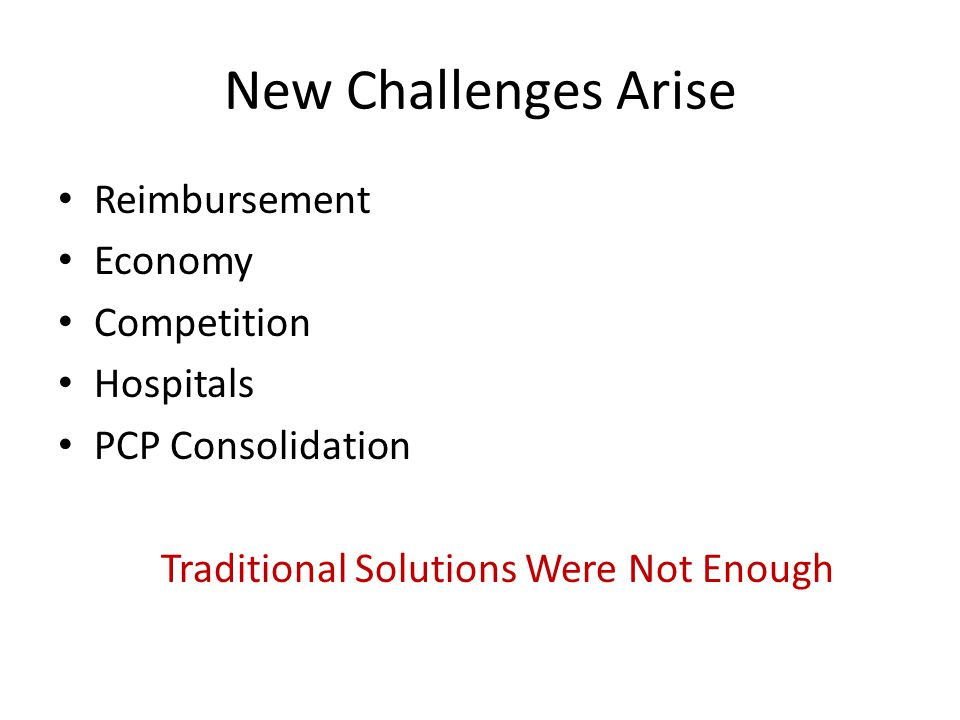 New Challenges Arise Reimbursement Economy Competition Hospitals PCP Consolidation Traditional Solutions Were Not Enough