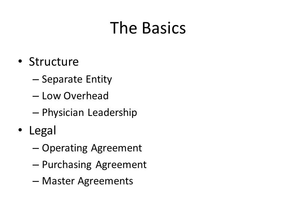 The Basics Structure – Separate Entity – Low Overhead – Physician Leadership Legal – Operating Agreement – Purchasing Agreement – Master Agreements