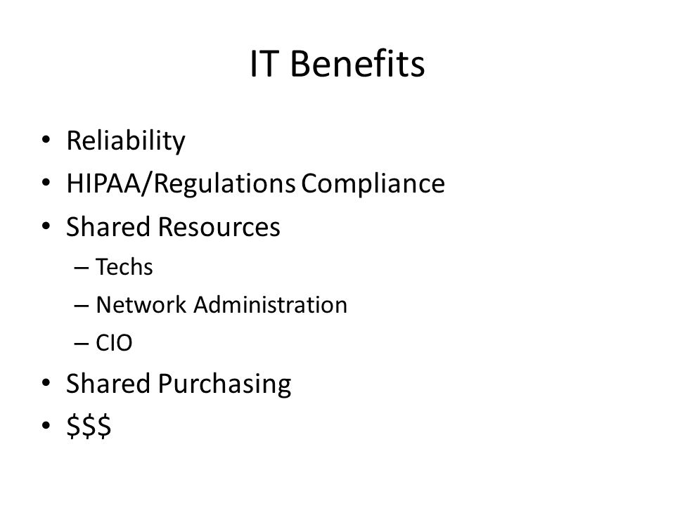IT Benefits Reliability HIPAA/Regulations Compliance Shared Resources – Techs – Network Administration – CIO Shared Purchasing $$$