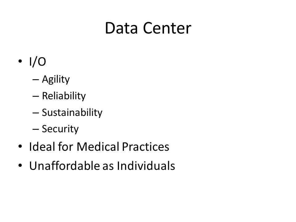 Data Center I/O – Agility – Reliability – Sustainability – Security Ideal for Medical Practices Unaffordable as Individuals