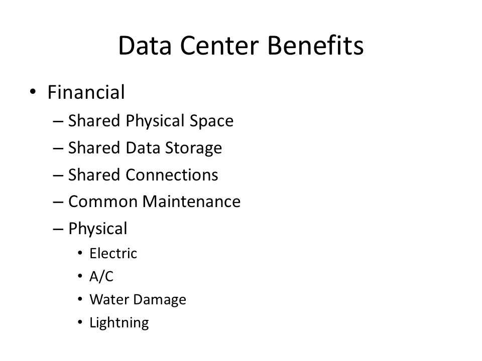 Data Center Benefits Financial – Shared Physical Space – Shared Data Storage – Shared Connections – Common Maintenance – Physical Electric A/C Water Damage Lightning
