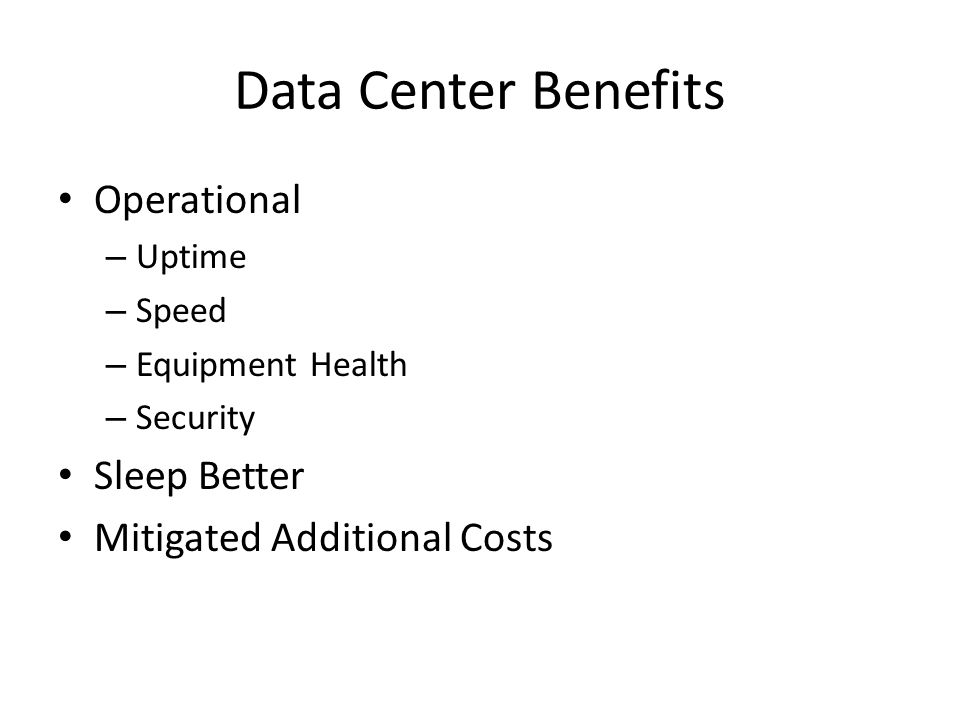 Data Center Benefits Operational – Uptime – Speed – Equipment Health – Security Sleep Better Mitigated Additional Costs