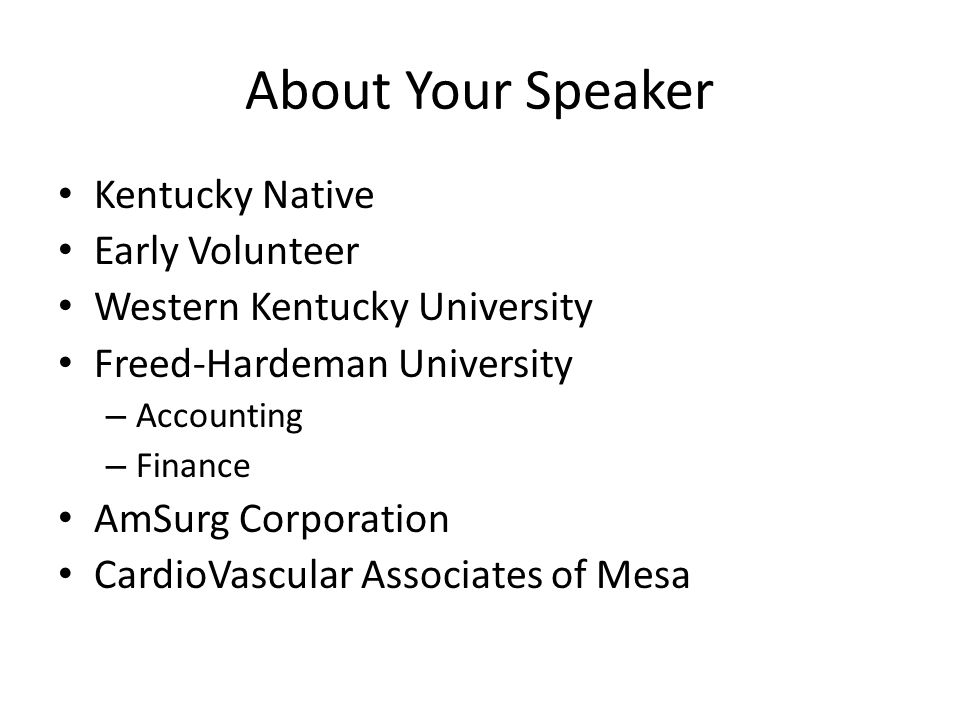 About Your Speaker Kentucky Native Early Volunteer Western Kentucky University Freed-Hardeman University – Accounting – Finance AmSurg Corporation CardioVascular Associates of Mesa