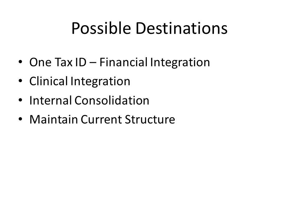 Possible Destinations One Tax ID – Financial Integration Clinical Integration Internal Consolidation Maintain Current Structure