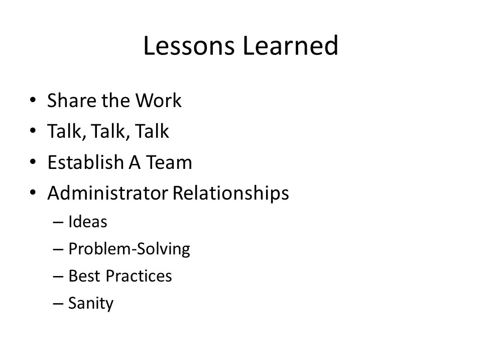 Lessons Learned Share the Work Talk, Talk, Talk Establish A Team Administrator Relationships – Ideas – Problem-Solving – Best Practices – Sanity