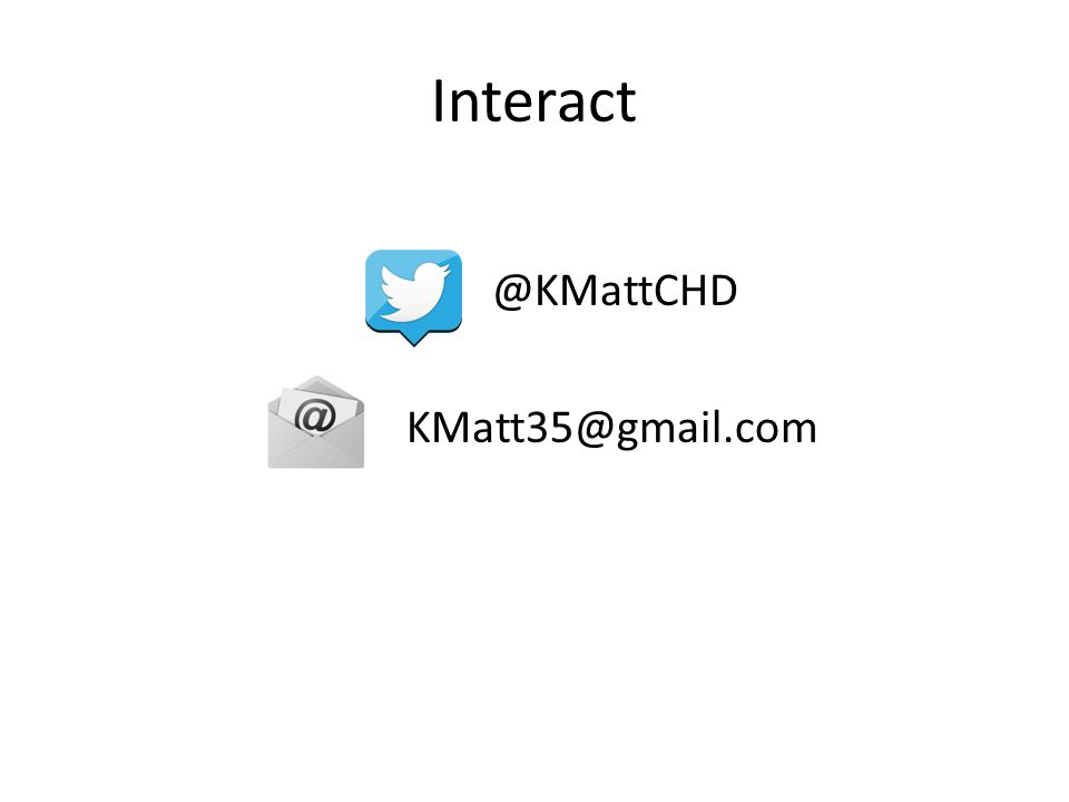 Interact @KMattCHD KMatt35@gmail.com