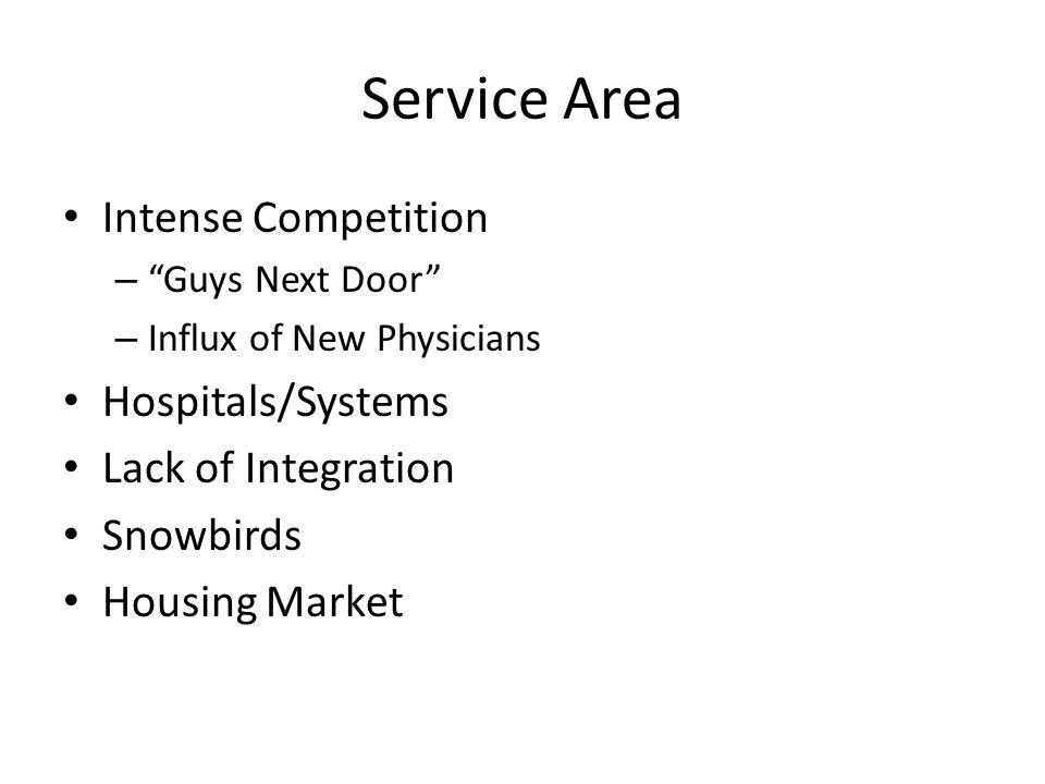 Service Area Intense Competition – Guys Next Door – Influx of New Physicians Hospitals/Systems Lack of Integration Snowbirds Housing Market