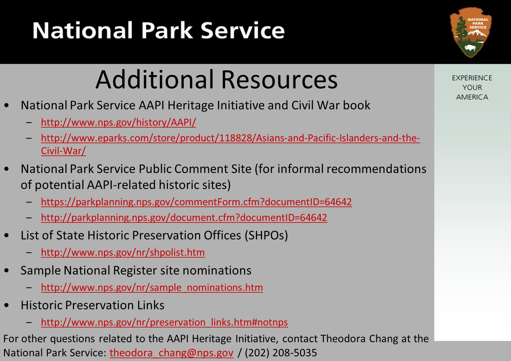 Additional Resources National Park Service AAPI Heritage Initiative and Civil War book –http://www.nps.gov/history/AAPI/http://www.nps.gov/history/AAPI/ –http://www.eparks.com/store/product/118828/Asians-and-Pacific-Islanders-and-the- Civil-War/http://www.eparks.com/store/product/118828/Asians-and-Pacific-Islanders-and-the- Civil-War/ National Park Service Public Comment Site (for informal recommendations of potential AAPI-related historic sites) –https://parkplanning.nps.gov/commentForm.cfm documentID=64642https://parkplanning.nps.gov/commentForm.cfm documentID=64642 –http://parkplanning.nps.gov/document.cfm documentID=64642http://parkplanning.nps.gov/document.cfm documentID=64642 List of State Historic Preservation Offices (SHPOs) –http://www.nps.gov/nr/shpolist.htmhttp://www.nps.gov/nr/shpolist.htm Sample National Register site nominations –http://www.nps.gov/nr/sample_nominations.htmhttp://www.nps.gov/nr/sample_nominations.htm Historic Preservation Links –http://www.nps.gov/nr/preservation_links.htm#notnpshttp://www.nps.gov/nr/preservation_links.htm#notnps For other questions related to the AAPI Heritage Initiative, contact Theodora Chang at the National Park Service: theodora_chang@nps.gov / (202) 208-5035theodora_chang@nps.gov
