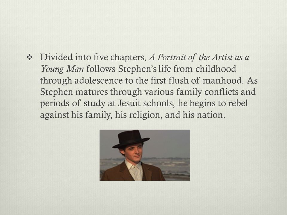 Divided into five chapters, A Portrait of the Artist as a Young Man follows Stephen's life from childhood through adolescence to the first flush of manhood.